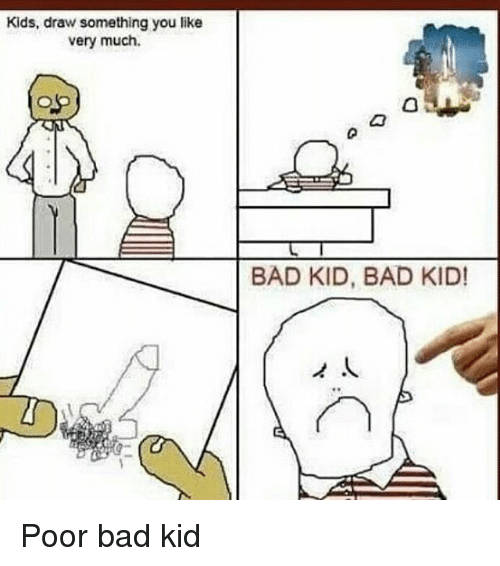 500x566 Kids Draw Something You Like Very Much Bad Kid Bad Kid! Poor Bad