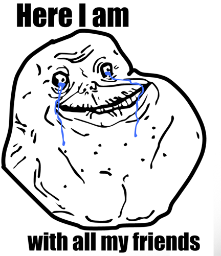 432x501 Forever Alone With Friends Forever Alone Know Your Meme