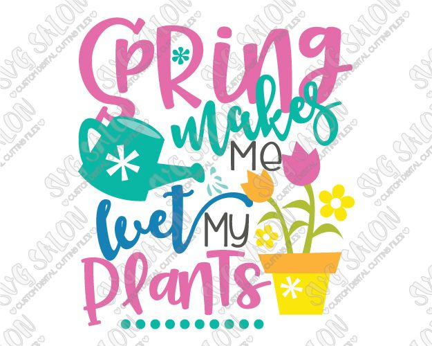 625x500 Spring Makes Me Wet My Plants Cut File In Svg, Eps, Dxf, Jpeg,