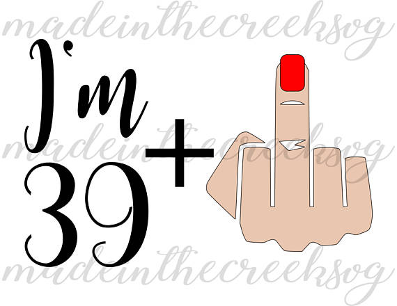 570x440 I'M 39 Plus Middle Finger Birthday Forty Quote Funny