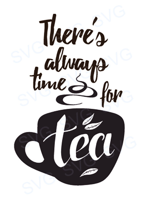 570x772 There's Always Time For Tea Svg File Cricut Silhouette