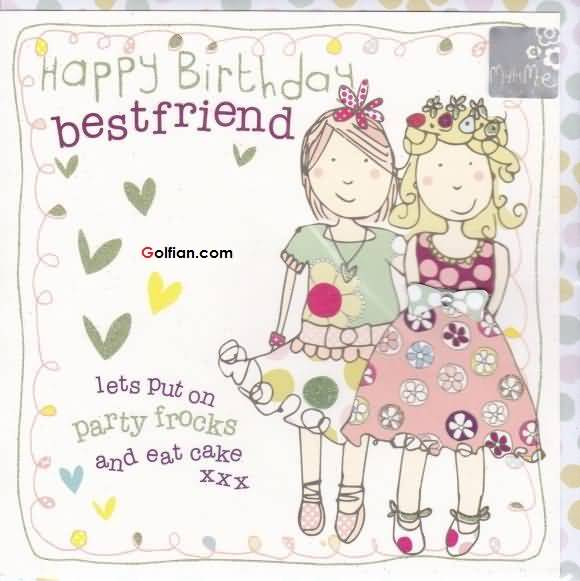 580x581 Happy Birthday Best Friend Lets Put Party Frocks And Eat Cake
